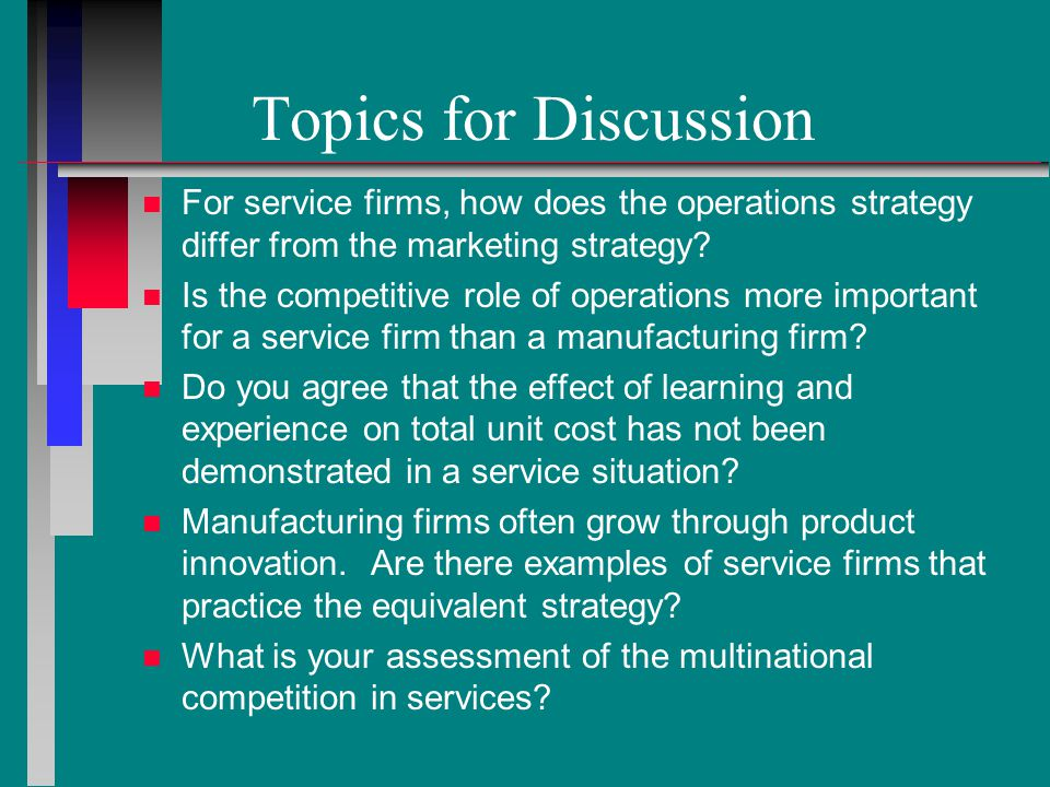 Topics for Discussion n n For service firms, how does the operations strategy differ from the marketing strategy.