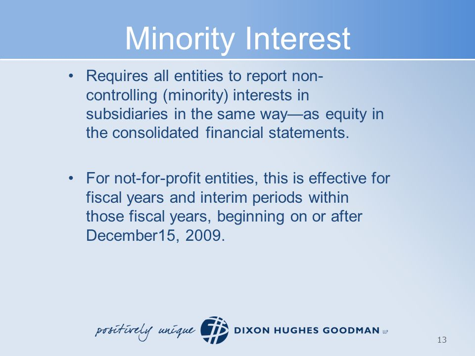 Minority Interest Requires all entities to report non- controlling (minority) interests in subsidiaries in the same way—as equity in the consolidated financial statements.