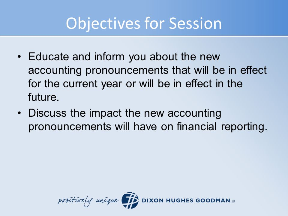 Objectives for Session Educate and inform you about the new accounting pronouncements that will be in effect for the current year or will be in effect in the future.