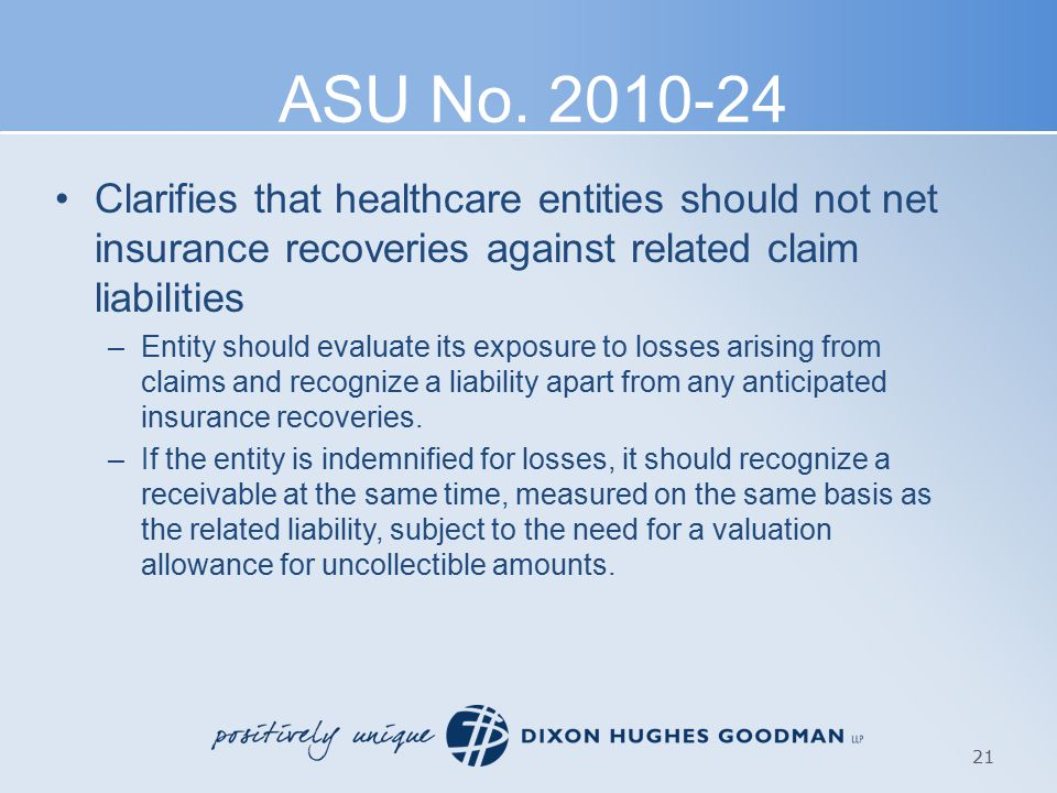 ASU No. 2010-24 Clarifies that healthcare entities should not net insurance recoveries against related claim liabilities –Entity should evaluate its e