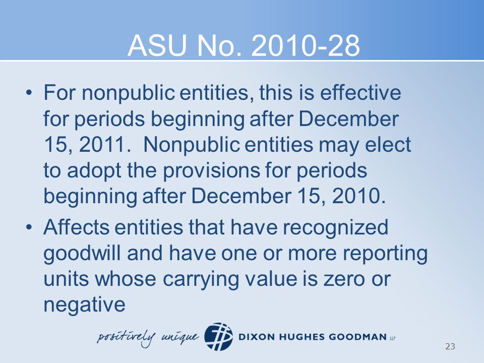 ASU No. 2010-28 For nonpublic entities, this is effective for periods beginning after December 15, 2011. Nonpublic entities may elect to adopt the pro