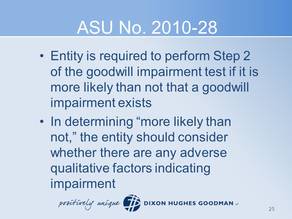 ASU No. 2010-28 Entity is required to perform Step 2 of the goodwill impairment test if it is more likely than not that a goodwill impairment exists I