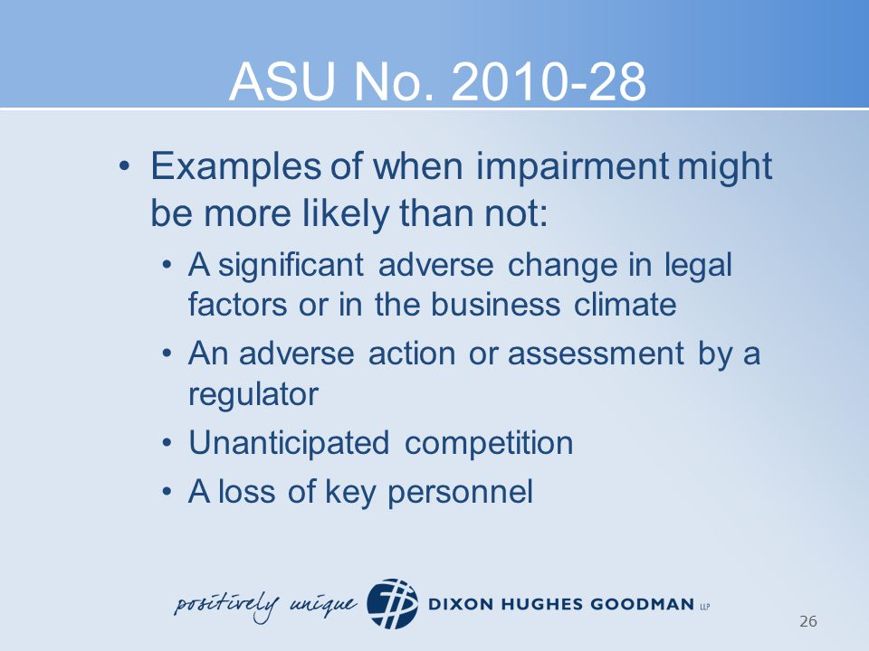 ASU No. 2010-28 Examples of when impairment might be more likely than not: A significant adverse change in legal factors or in the business climate An