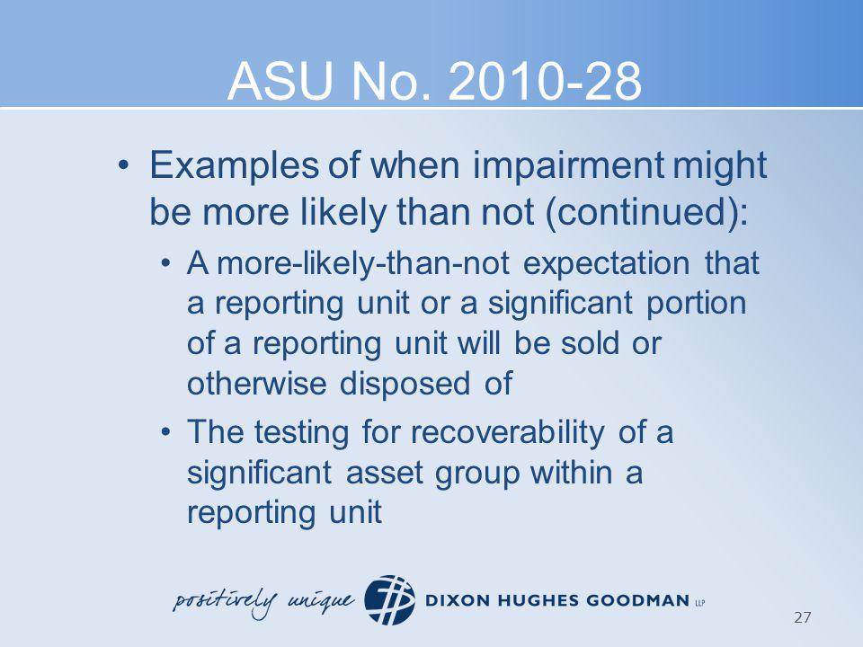 ASU No. 2010-28 Examples of when impairment might be more likely than not (continued): A more-likely-than-not expectation that a reporting unit or a s