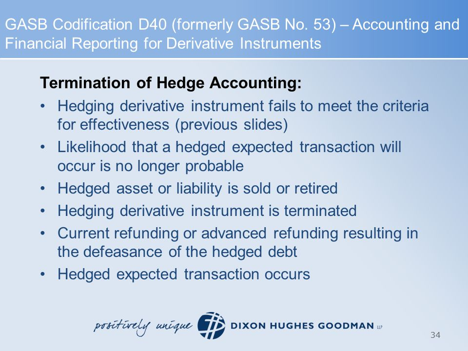 Termination of Hedge Accounting: Hedging derivative instrument fails to meet the criteria for effectiveness (previous slides) Likelihood that a hedged expected transaction will occur is no longer probable Hedged asset or liability is sold or retired Hedging derivative instrument is terminated Current refunding or advanced refunding resulting in the defeasance of the hedged debt Hedged expected transaction occurs 34 GASB Codification D40 (formerly GASB No.