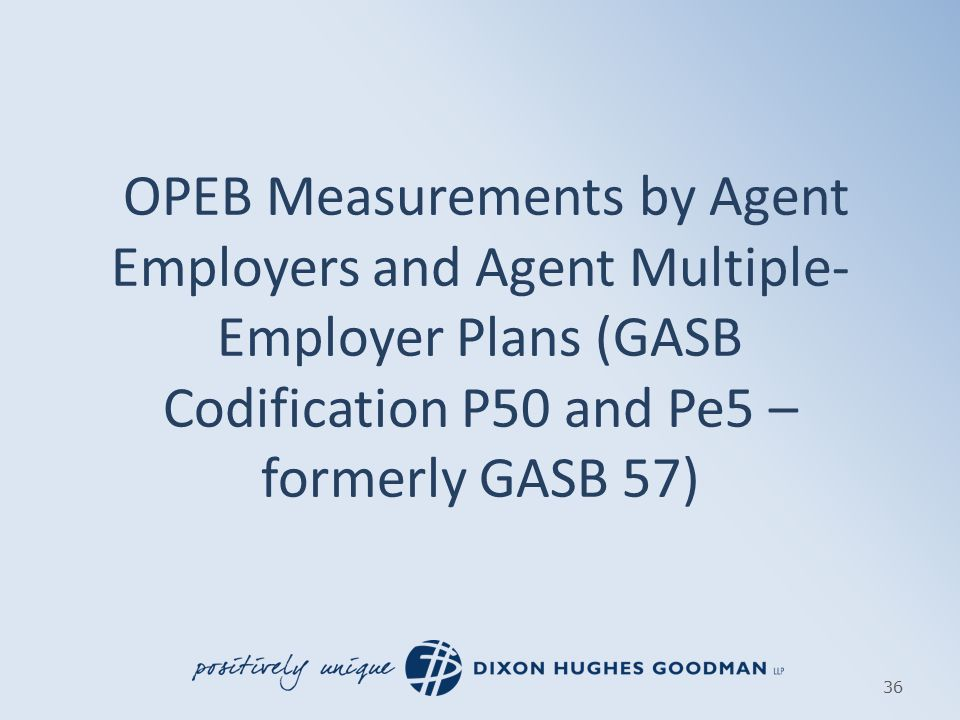 OPEB Measurements by Agent Employers and Agent Multiple- Employer Plans (GASB Codification P50 and Pe5 – formerly GASB 57) 36