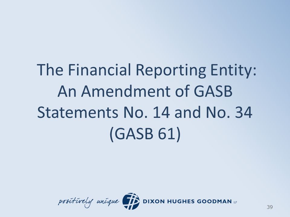 The Financial Reporting Entity: An Amendment of GASB Statements No. 14 and No. 34 (GASB 61) 39