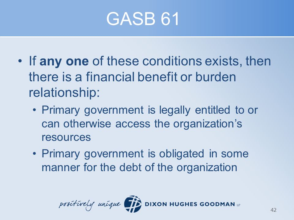 GASB 61 If any one of these conditions exists, then there is a financial benefit or burden relationship: Primary government is legally entitled to or can otherwise access the organization's resources Primary government is obligated in some manner for the debt of the organization 42