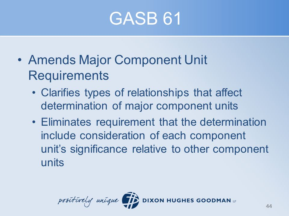 GASB 61 Amends Major Component Unit Requirements Clarifies types of relationships that affect determination of major component units Eliminates requirement that the determination include consideration of each component unit's significance relative to other component units 44