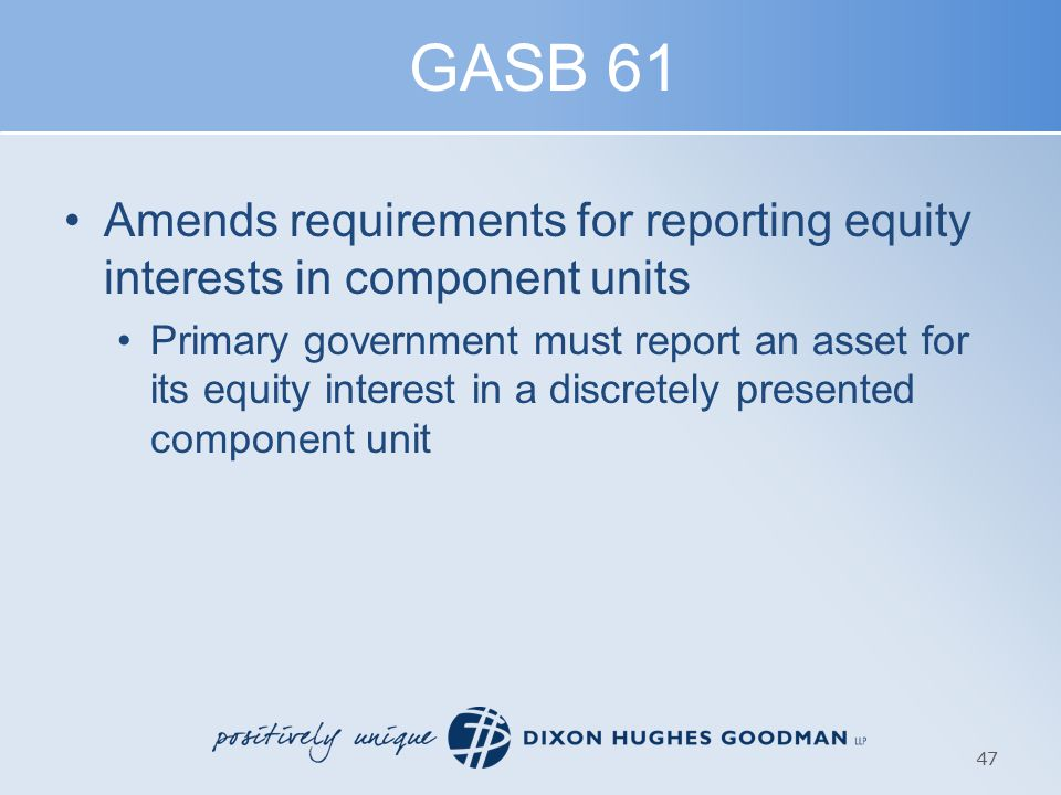 GASB 61 Amends requirements for reporting equity interests in component units Primary government must report an asset for its equity interest in a discretely presented component unit 47