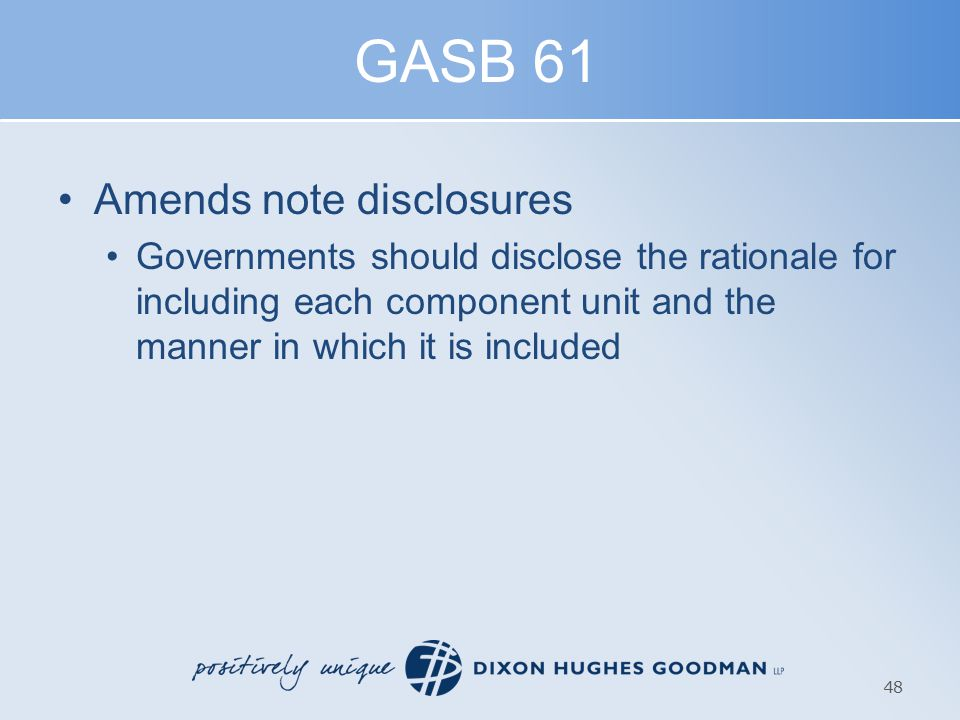 GASB 61 Amends note disclosures Governments should disclose the rationale for including each component unit and the manner in which it is included 48