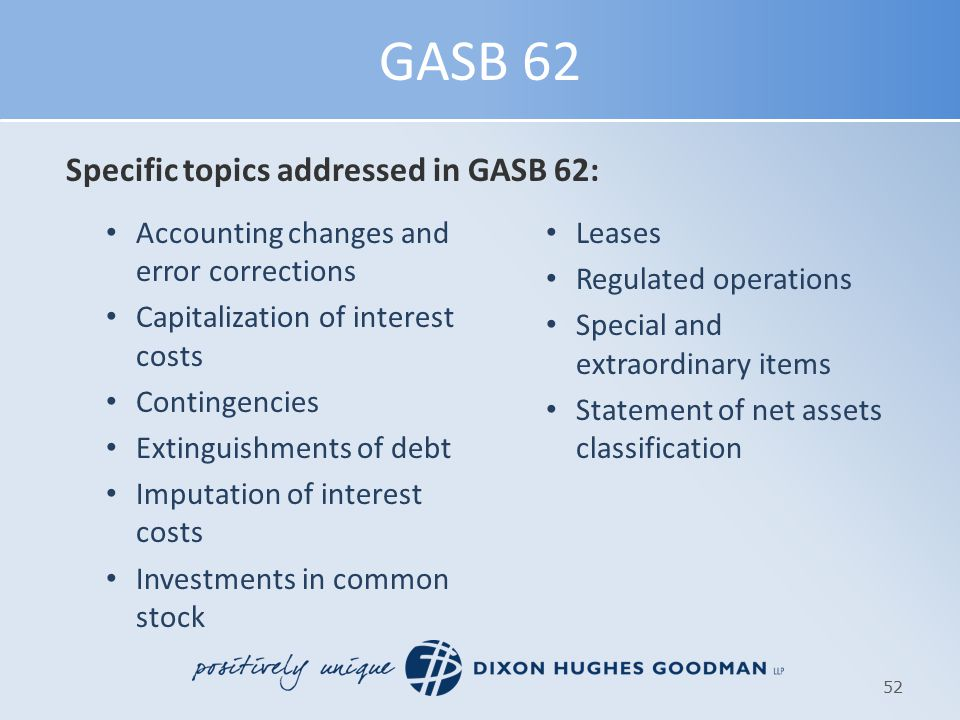 GASB 62 Specific topics addressed in GASB 62: Accounting changes and error corrections Capitalization of interest costs Contingencies Extinguishments of debt Imputation of interest costs Investments in common stock Leases Regulated operations Special and extraordinary items Statement of net assets classification 52