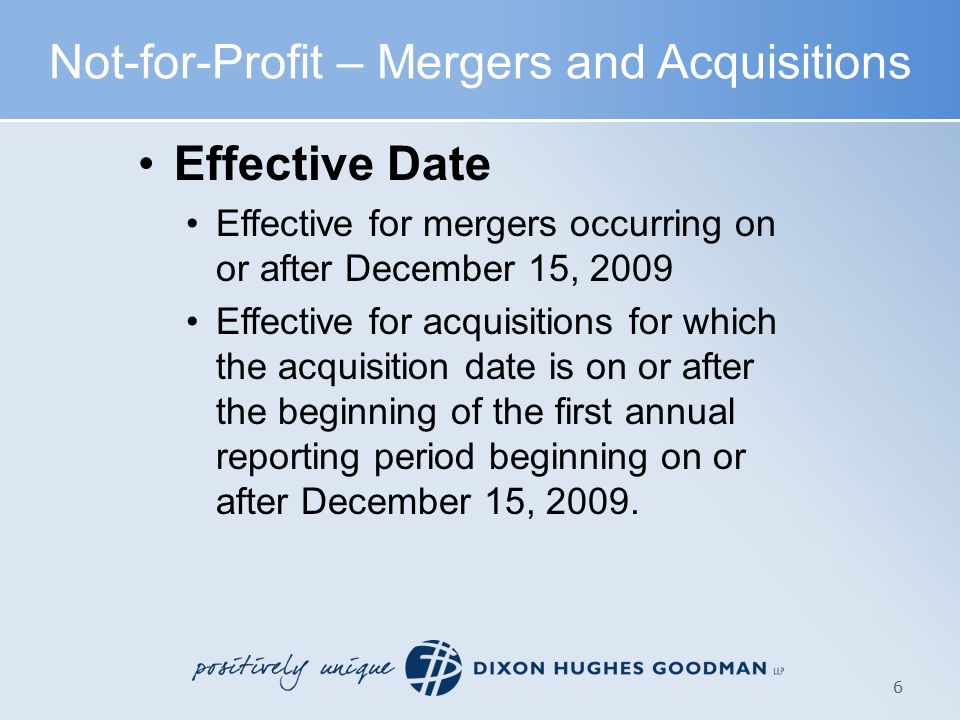 Not-for-Profit – Mergers and Acquisitions Effective Date Effective for mergers occurring on or after December 15, 2009 Effective for acquisitions for which the acquisition date is on or after the beginning of the first annual reporting period beginning on or after December 15, 2009.