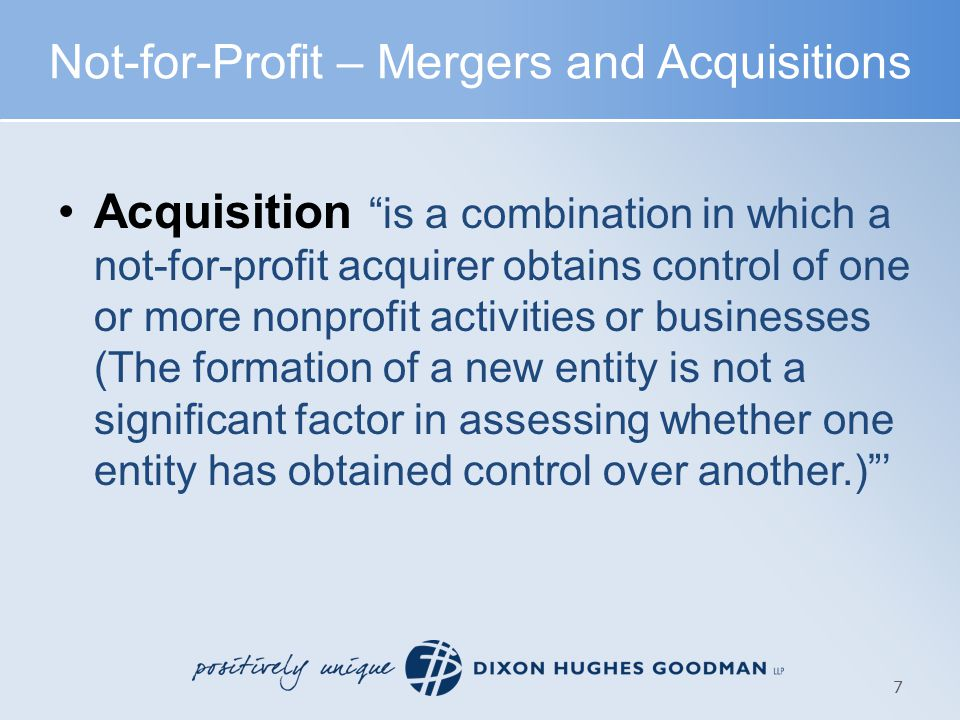 Acquisition Similar to prior guidance (formerly SFAS 141R), with exceptions made due to unique NFP considerations Goodwill recognized only if substantial portion of revenues are supported from exchange transactions (business-type entity) Donor relationships not recognized as separate intangible No recognition of conditional promises to give unless criteria under Topic 958 (formerly SFAS 116) met at acquisition No amortization of goodwill – evaluate each year for impairment Applies to goodwill previously recorded as well – beginning with 12/31/10 year end entities Not-for-Profit – Mergers and Acquisitions 8