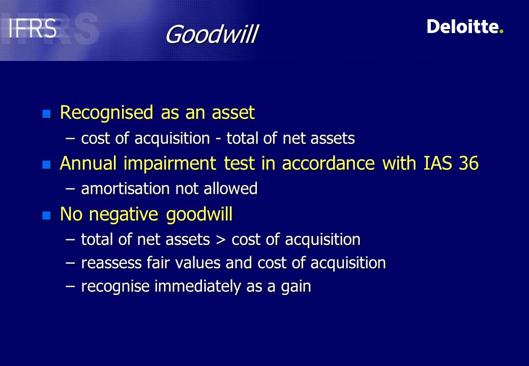 Goodwill n Recognised as an asset –cost of acquisition - total of net assets n Annual impairment test in accordance with IAS 36 –amortisation not allowed n No negative goodwill –total of net assets > cost of acquisition –reassess fair values and cost of acquisition –recognise immediately as a gain
