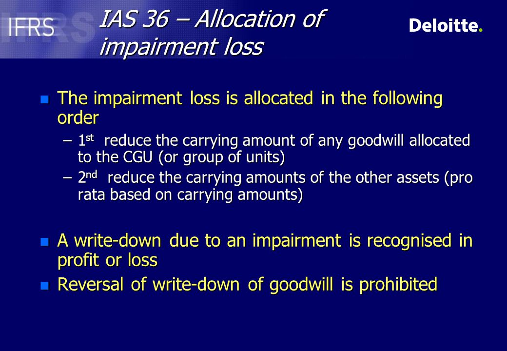 IAS 36 – Allocation of impairment loss n The impairment loss is allocated in the following order –1 st reduce the carrying amount of any goodwill allocated to the CGU (or group of units) –2 nd reduce the carrying amounts of the other assets (pro rata based on carrying amounts) n A write-down due to an impairment is recognised in profit or loss n Reversal of write-down of goodwill is prohibited