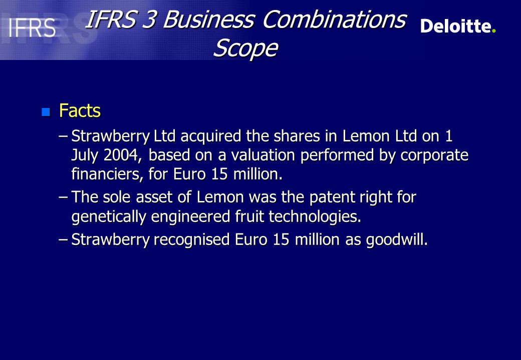 IFRS 3 Business Combinations Scope n Facts –Strawberry Ltd acquired the shares in Lemon Ltd on 1 July 2004, based on a valuation performed by corporate financiers, for Euro 15 million.
