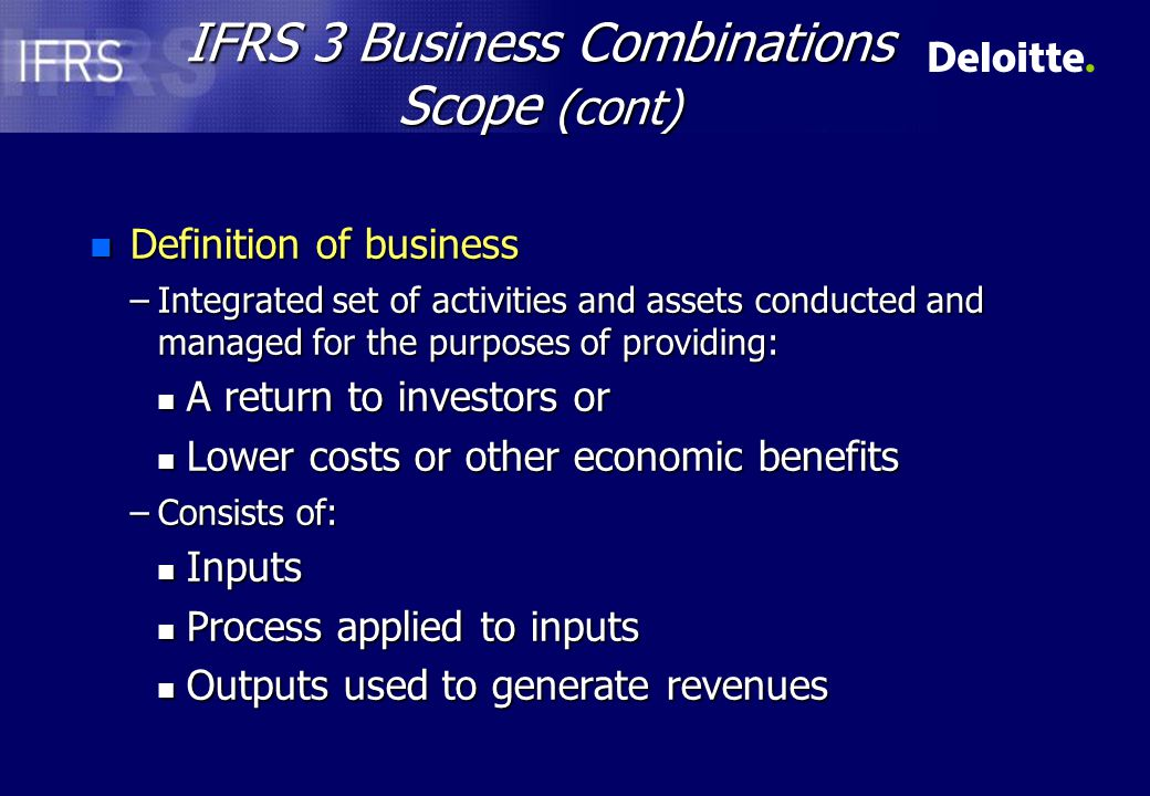 IFRS 3 Business Combinations Scope (cont) n Definition of business –Integrated set of activities and assets conducted and managed for the purposes of providing: n A return to investors or n Lower costs or other economic benefits –Consists of: n Inputs n Process applied to inputs n Outputs used to generate revenues