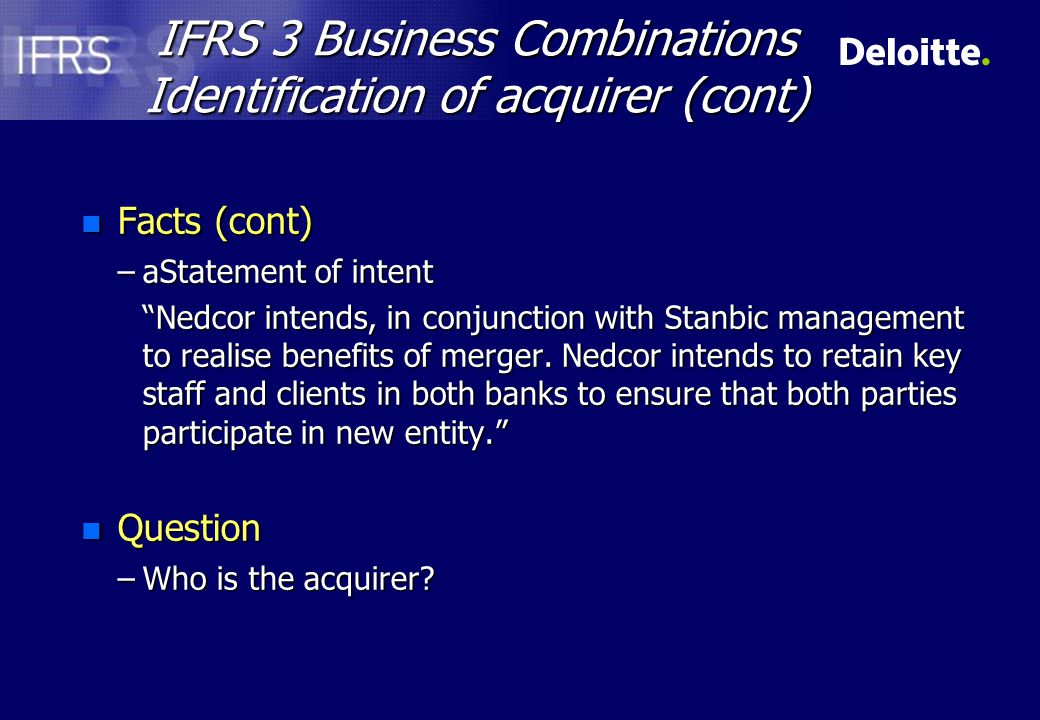 IFRS 3 Business Combinations Identification of acquirer (cont) n Facts (cont) –aStatement of intent Nedcor intends, in conjunction with Stanbic management to realise benefits of merger.