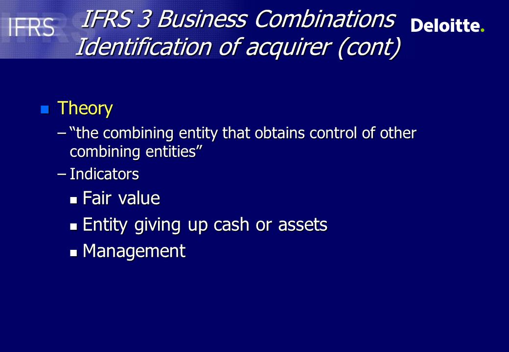 IFRS 3 Business Combinations Identification of acquirer (cont) n Theory – the combining entity that obtains control of other combining entities –Indicators n Fair value n Entity giving up cash or assets n Management