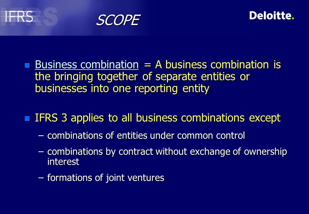 SCOPE n Business combination = A business combination is the bringing together of separate entities or businesses into one reporting entity n IFRS 3 applies to all business combinations except –combinations of entities under common control –combinations by contract without exchange of ownership interest –formations of joint ventures