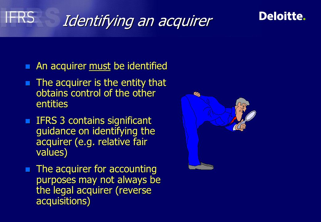 Identifying an acquirer n An acquirer must be identified n The acquirer is the entity that obtains control of the other entities n IFRS 3 contains significant guidance on identifying the acquirer (e.g.