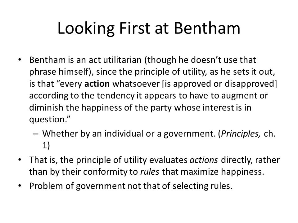 Looking First at Bentham Bentham is an act utilitarian (though he doesn't use that phrase himself), since the principle of utility, as he sets it out,