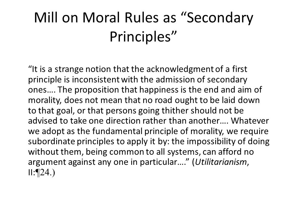 """Mill on Moral Rules as """"Secondary Principles"""" """"It is a strange notion that the acknowledgment of a first principle is inconsistent with the admission"""