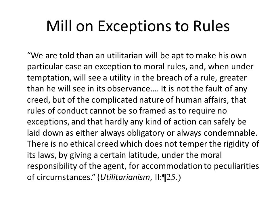 """Mill on Exceptions to Rules """"We are told than an utilitarian will be apt to make his own particular case an exception to moral rules, and, when under"""
