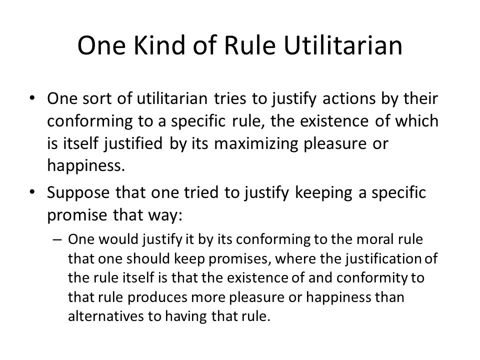 One Kind of Rule Utilitarian One sort of utilitarian tries to justify actions by their conforming to a specific rule, the existence of which is itself