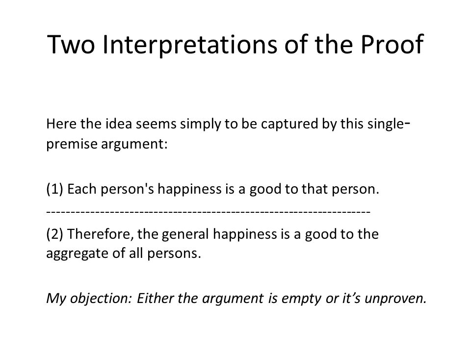 Two Interpretations of the Proof Here the idea seems simply to be captured by this single - premise argument: (1) Each person's happiness is a good to