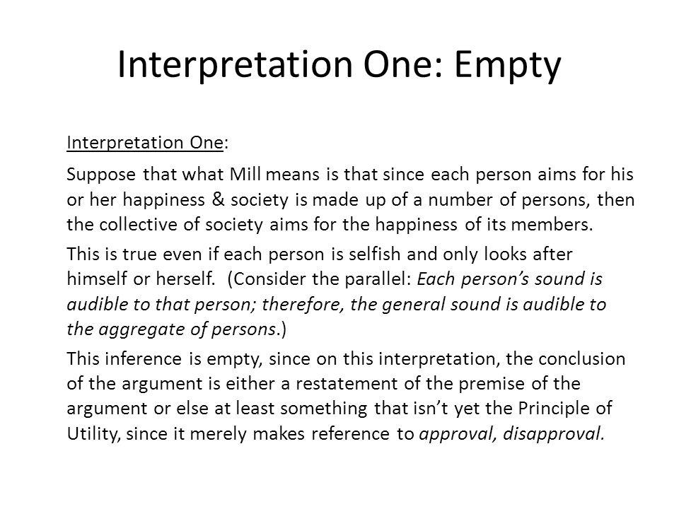 Interpretation One: Empty Interpretation One: Suppose that what Mill means is that since each person aims for his or her happiness & society is made u