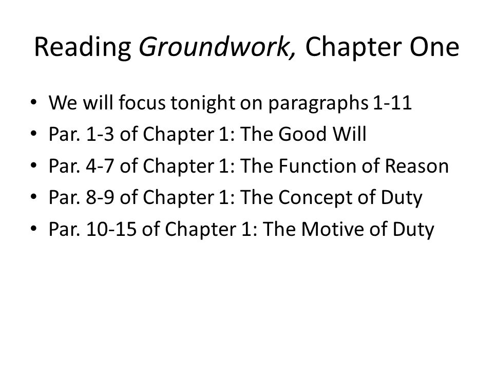 Reading Groundwork, Chapter One We will focus tonight on paragraphs 1-11 Par. 1-3 of Chapter 1: The Good Will Par. 4-7 of Chapter 1: The Function of R