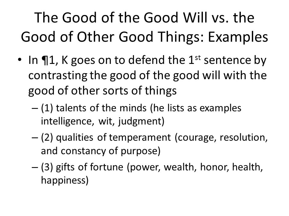 The Good of the Good Will vs. the Good of Other Good Things: Examples In ¶1, K goes on to defend the 1 st sentence by contrasting the good of the good