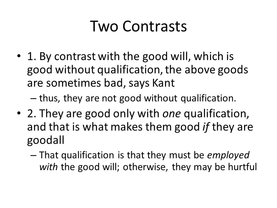 Two Contrasts 1. By contrast with the good will, which is good without qualification, the above goods are sometimes bad, says Kant – thus, they are no