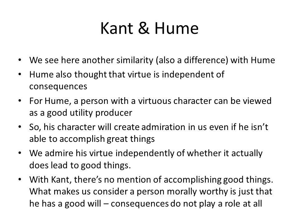 Kant & Hume We see here another similarity (also a difference) with Hume Hume also thought that virtue is independent of consequences For Hume, a pers