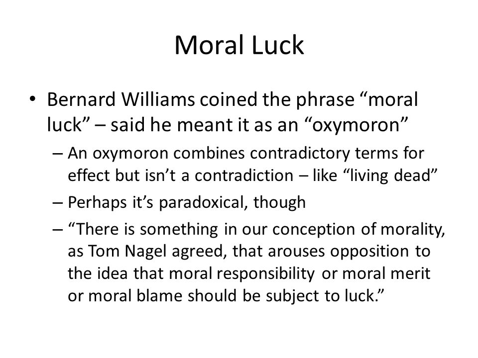 """Moral Luck Bernard Williams coined the phrase """"moral luck"""" – said he meant it as an """"oxymoron"""" – An oxymoron combines contradictory terms for effect b"""