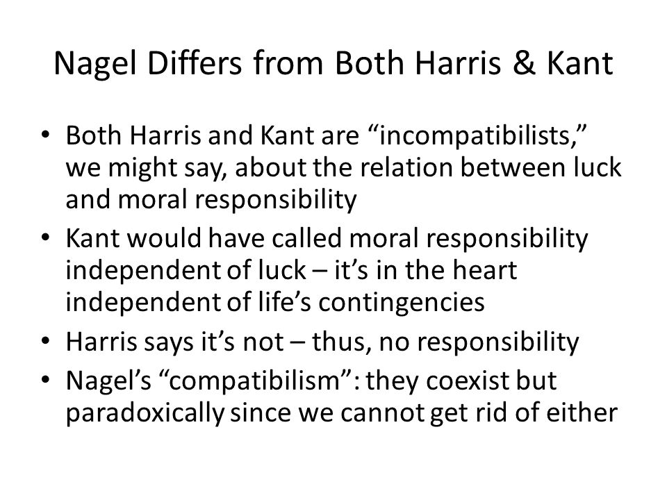 """Nagel Differs from Both Harris & Kant Both Harris and Kant are """"incompatibilists,"""" we might say, about the relation between luck and moral responsibil"""