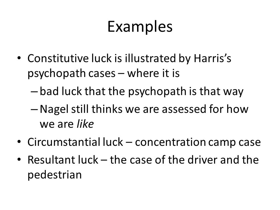 Examples Constitutive luck is illustrated by Harris's psychopath cases – where it is – bad luck that the psychopath is that way – Nagel still thinks w