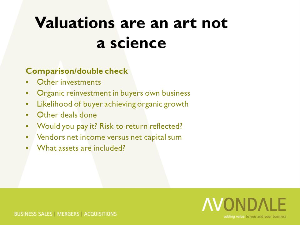 Valuations are an art not a science Comparison/double check Other investments Organic reinvestment in buyers own business Likelihood of buyer achieving organic growth Other deals done Would you pay it.