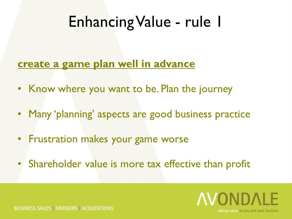 Enhancing Value - rule 1 create a game plan well in advance Know where you want to be. Plan the journey Many 'planning' aspects are good business prac