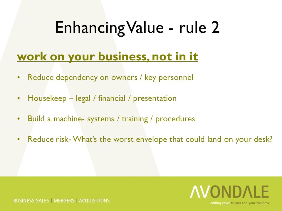 Enhancing Value - rule 2 work on your business, not in it Reduce dependency on owners / key personnel Housekeep – legal / financial / presentation Build a machine- systems / training / procedures Reduce risk- What's the worst envelope that could land on your desk