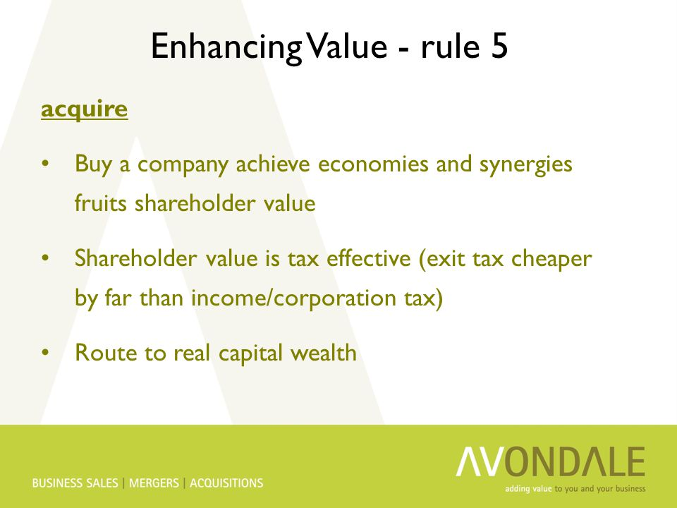 Enhancing Value - rule 5 acquire Buy a company achieve economies and synergies fruits shareholder value Shareholder value is tax effective (exit tax c