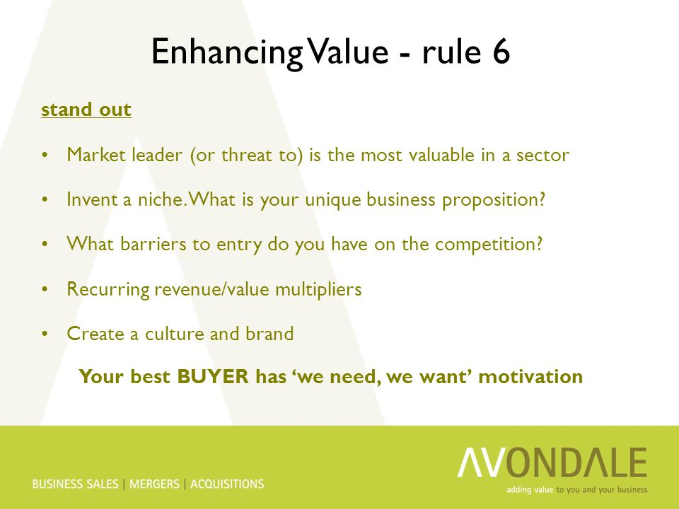 Enhancing Value - rule 6 stand out Market leader (or threat to) is the most valuable in a sector Invent a niche. What is your unique business proposit