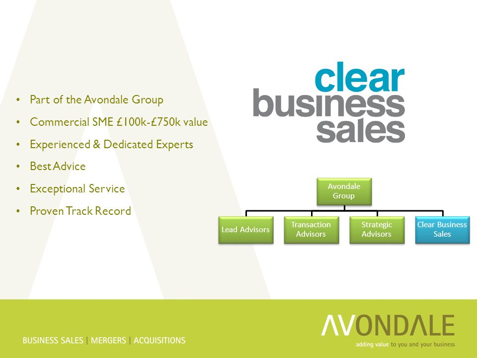 Part of the Avondale Group Commercial SME £100k-£750k value Experienced & Dedicated Experts Best Advice Exceptional Service Proven Track Record Avondale Group Lead Advisors Transaction Advisors Strategic Advisors Clear Business Sales