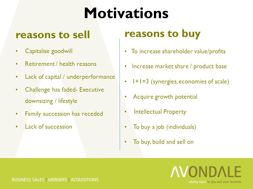 reasons to sell Capitalise goodwill Retirement / health reasons Lack of capital / underperformance Challenge has faded- Executive downsizing / lifestyle Family succession has receded Lack of succession reasons to buy To increase shareholder value/profits Increase market share / product base 1+1=3 (synergies, economies of scale) Acquire growth potential Intellectual Property To buy a job (individuals) To buy, build and sell on Motivations