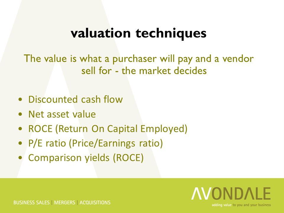 valuation techniques The value is what a purchaser will pay and a vendor sell for - the market decides Discounted cash flow Net asset value ROCE (Return On Capital Employed) P/E ratio (Price/Earnings ratio) Comparison yields (ROCE)