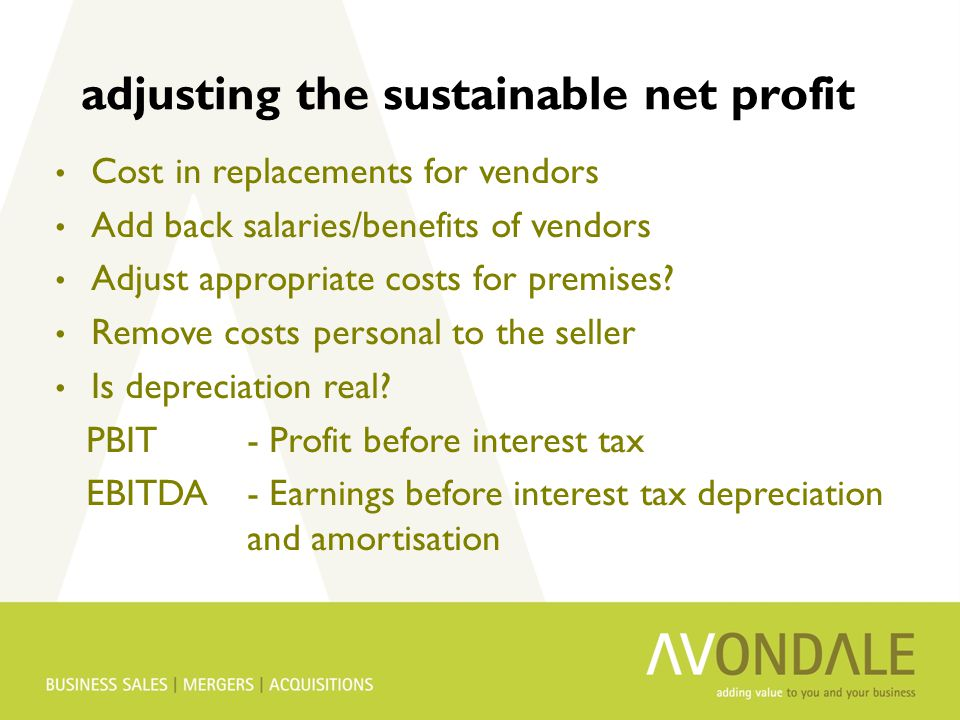 adjusting the sustainable net profit Cost in replacements for vendors Add back salaries/benefits of vendors Adjust appropriate costs for premises.