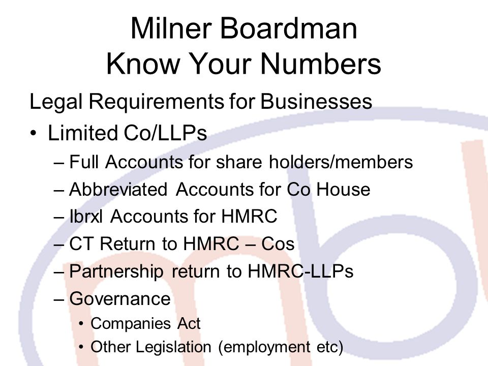 Milner Boardman Know Your Numbers Legal Requirements for Businesses Limited Co/LLPs –Full Accounts for share holders/members –Abbreviated Accounts for Co House –Ibrxl Accounts for HMRC –CT Return to HMRC – Cos –Partnership return to HMRC-LLPs –Governance Companies Act Other Legislation (employment etc)