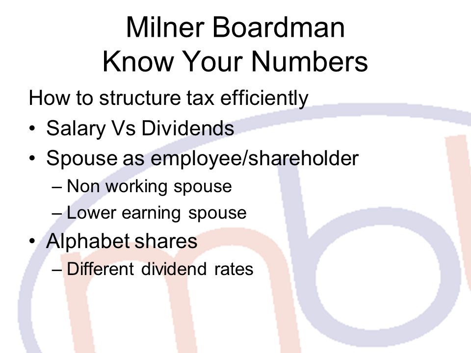 Milner Boardman Know Your Numbers How to structure tax efficiently Salary Vs Dividends Spouse as employee/shareholder –Non working spouse –Lower earning spouse Alphabet shares –Different dividend rates